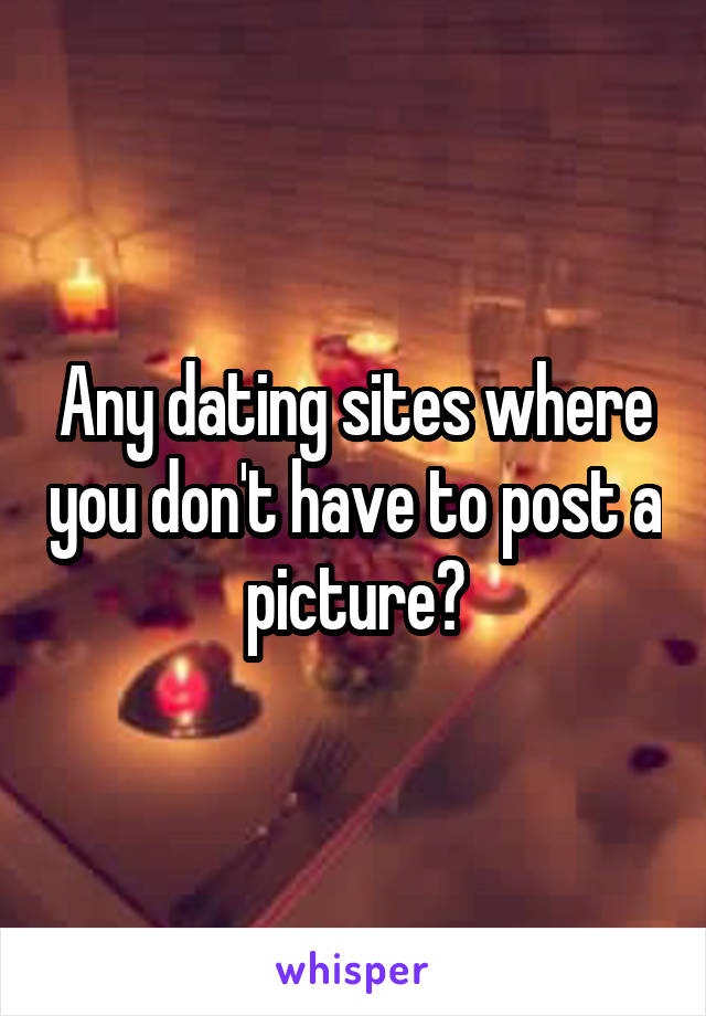 Any dating sites where you don't have to post a picture?