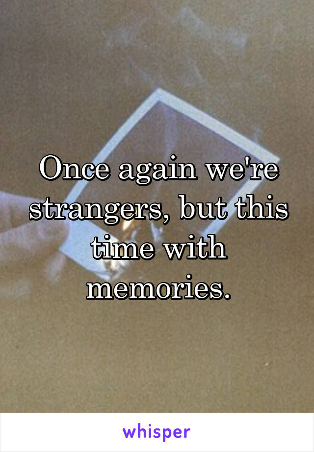 Once again we're strangers, but this time with memories.