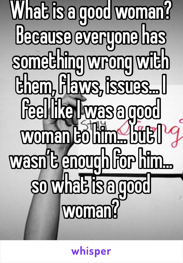 What is a good woman? Because everyone has something wrong with them, flaws, issues... I feel like I was a good woman to him... but I wasn't enough for him... so what is a good woman?