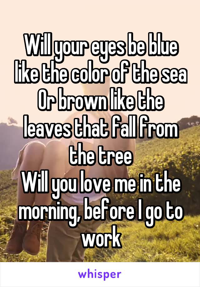 Will your eyes be blue like the color of the sea Or brown like the leaves that fall from the tree Will you love me in the morning, before I go to work