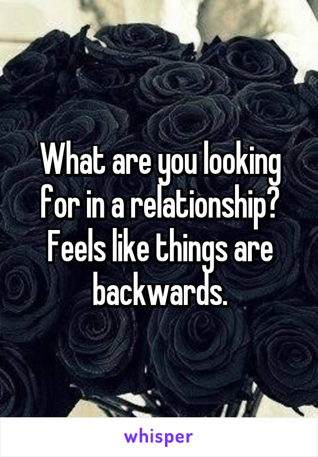 What are you looking for in a relationship? Feels like things are backwards.