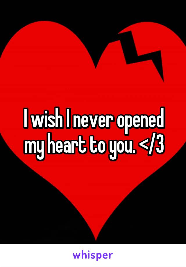 I wish I never opened my heart to you. </3