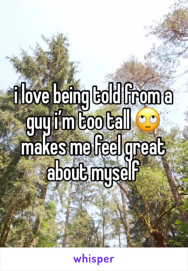 i love being told from a guy i'm too tall 🙄 makes me feel great about myself