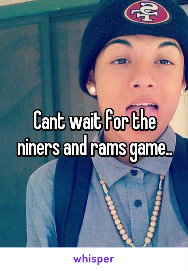Cant wait for the niners and rams game..