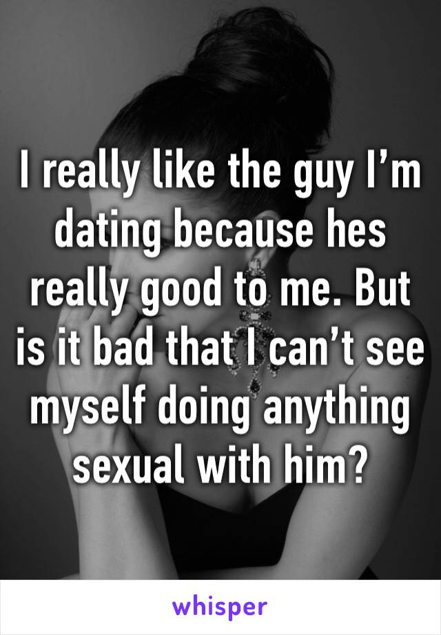 I really like the guy I'm dating because hes really good to me. But is it bad that I can't see myself doing anything sexual with him?
