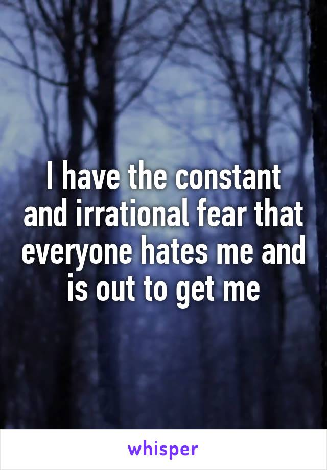 I have the constant and irrational fear that everyone hates me and is out to get me
