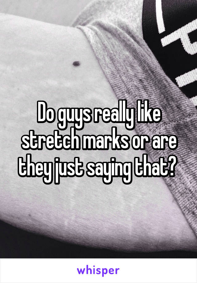 Do guys really like stretch marks or are they just saying that?