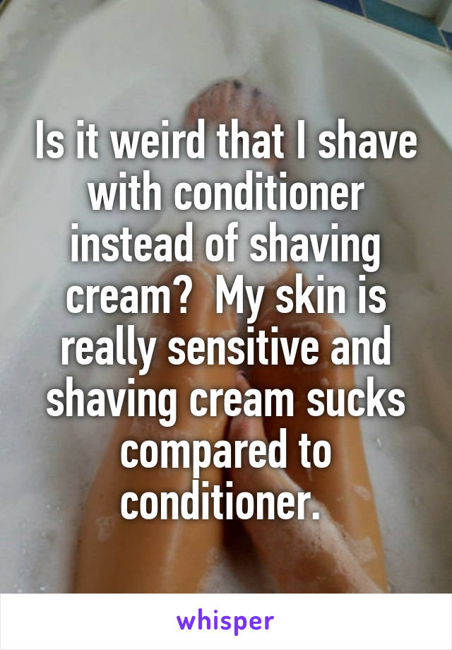 Is it weird that I shave with conditioner instead of shaving cream?  My skin is really sensitive and shaving cream sucks compared to conditioner.
