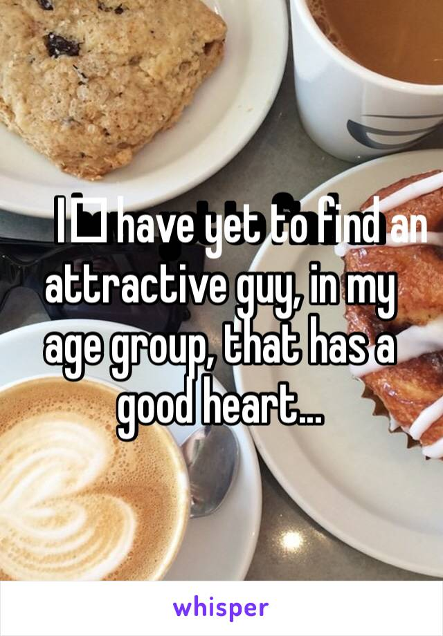 I️ have yet to find an attractive guy, in my age group, that has a good heart...
