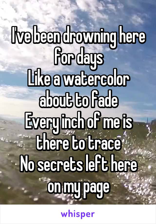 I've been drowning here for days Like a watercolor about to fade Every inch of me is there to trace No secrets left here on my page