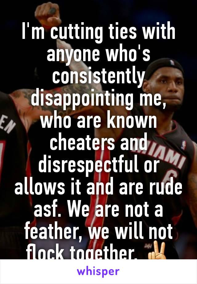 I'm cutting ties with anyone who's consistently disappointing me, who are known cheaters and disrespectful or allows it and are rude asf. We are not a feather, we will not flock together. ✌