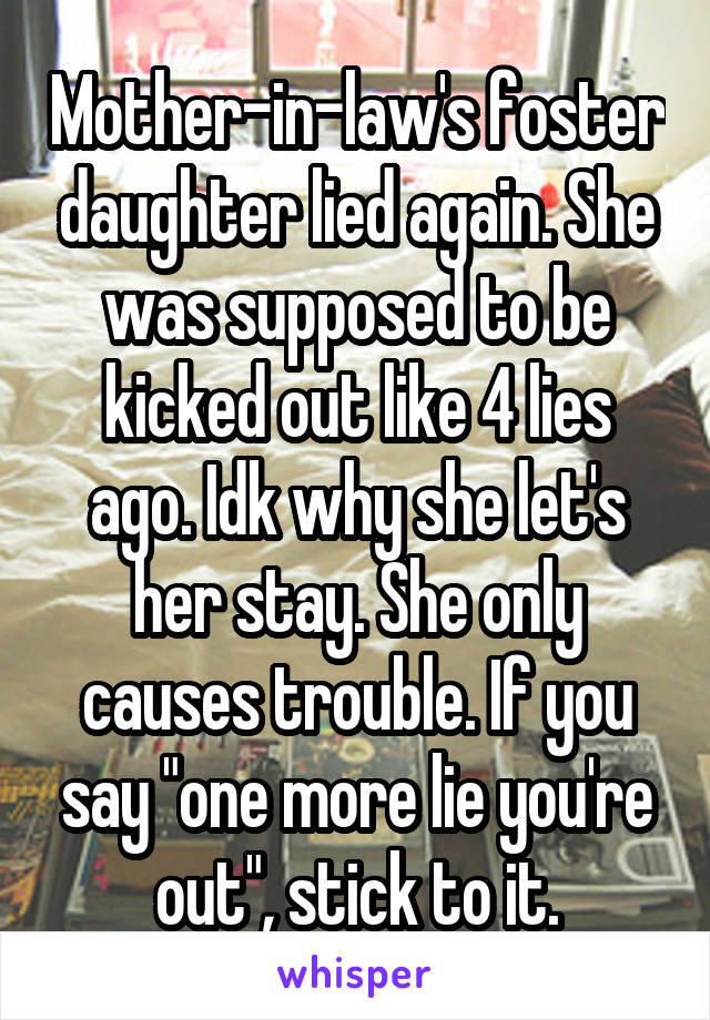 """Mother-in-law's foster daughter lied again. She was supposed to be kicked out like 4 lies ago. Idk why she let's her stay. She only causes trouble. If you say """"one more lie you're out"""", stick to it."""