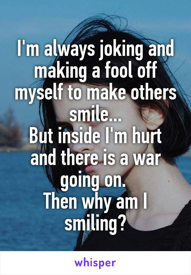 I'm always joking and making a fool off myself to make others smile... But inside I'm hurt and there is a war going on.  Then why am I smiling?