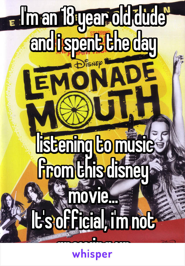 I'm an 18 year old dude and i spent the day     listening to music from this disney movie... It's official, i'm not growing up