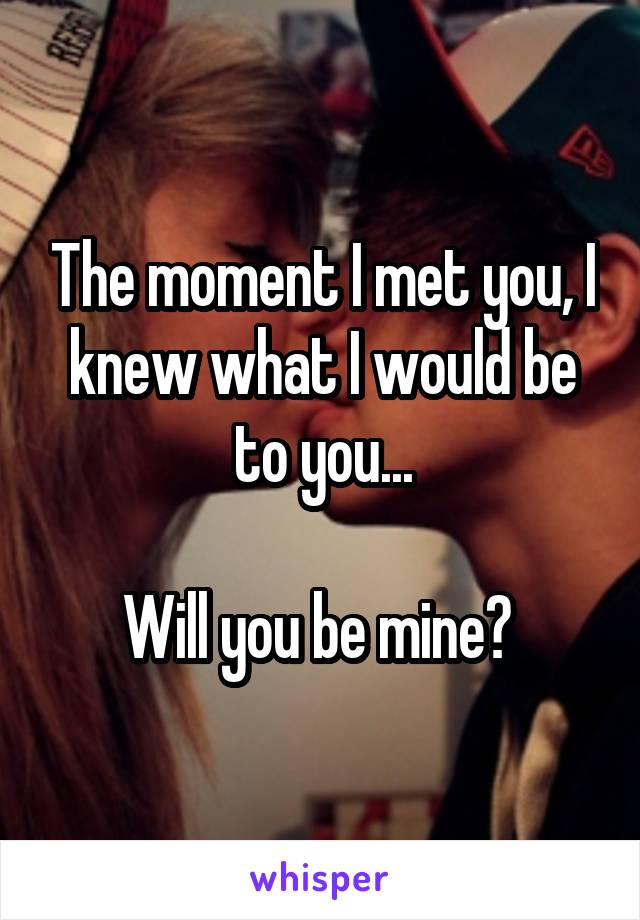 The moment I met you, I knew what I would be to you...  Will you be mine?