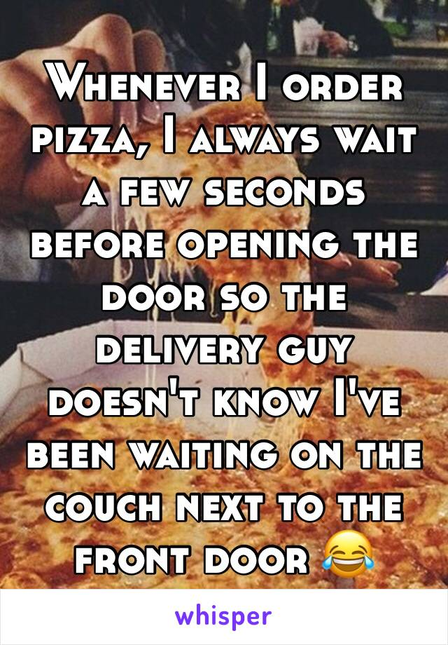 Whenever I order pizza, I always wait a few seconds before opening the door so the delivery guy doesn't know I've been waiting on the couch next to the front door 😂