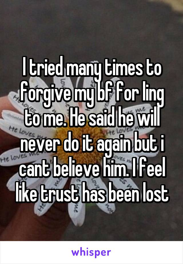 I tried many times to forgive my bf for ling to me. He said he will never do it again but i cant believe him. I feel like trust has been lost