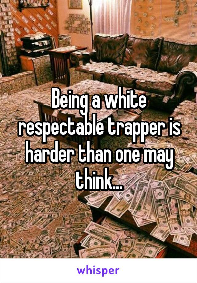 Being a white respectable trapper is harder than one may think...