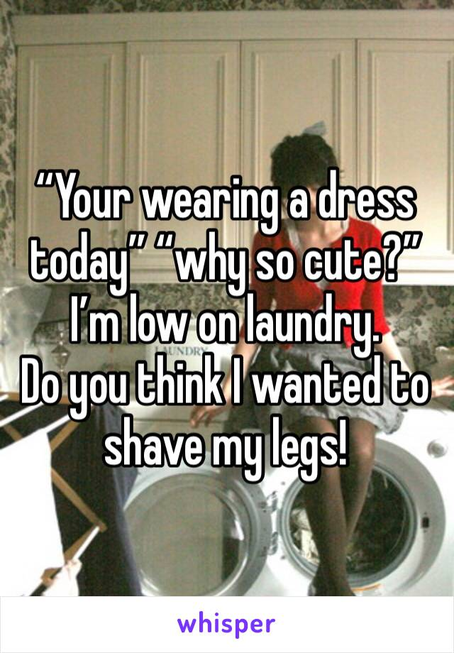 """Your wearing a dress today"" ""why so cute?"" I'm low on laundry.  Do you think I wanted to shave my legs!"