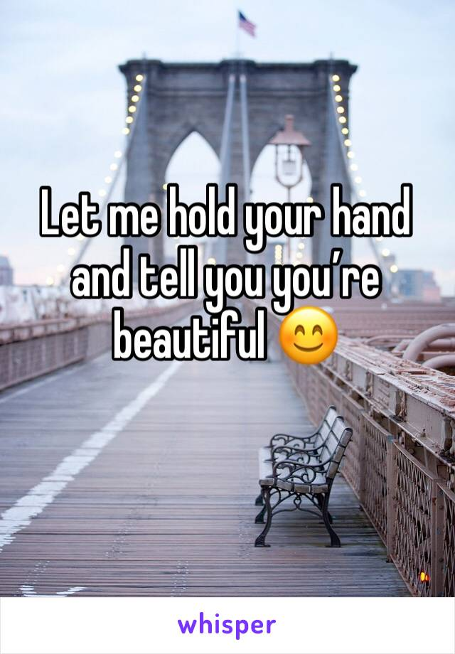 Let me hold your hand and tell you you're beautiful 😊