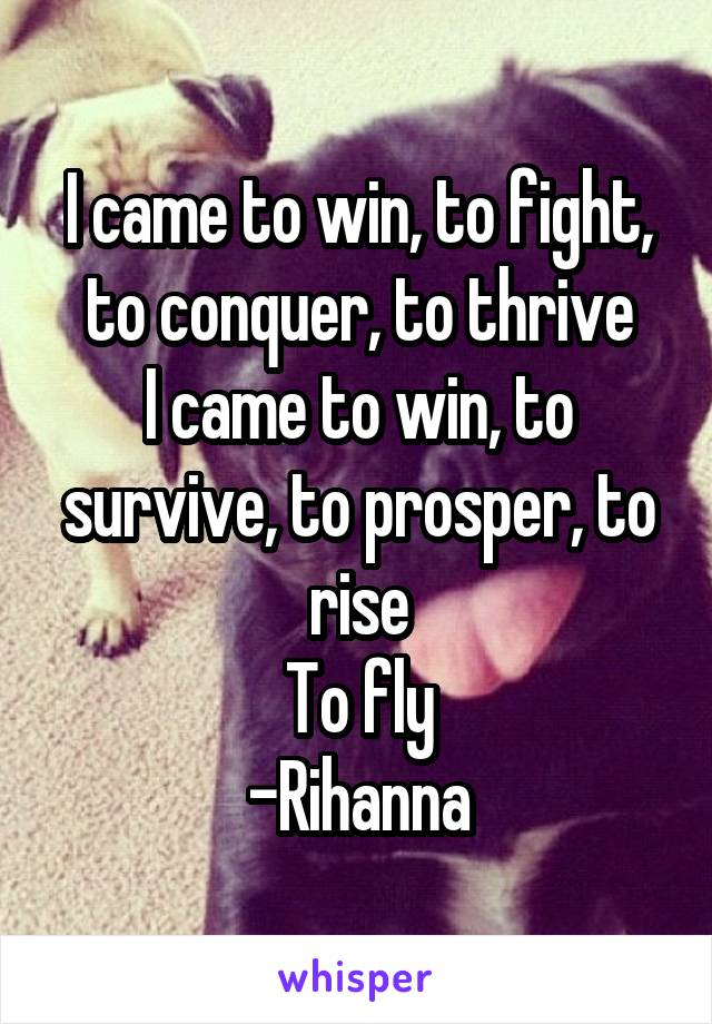 I came to win, to fight, to conquer, to thrive I came to win, to survive, to prosper, to rise To fly -Rihanna