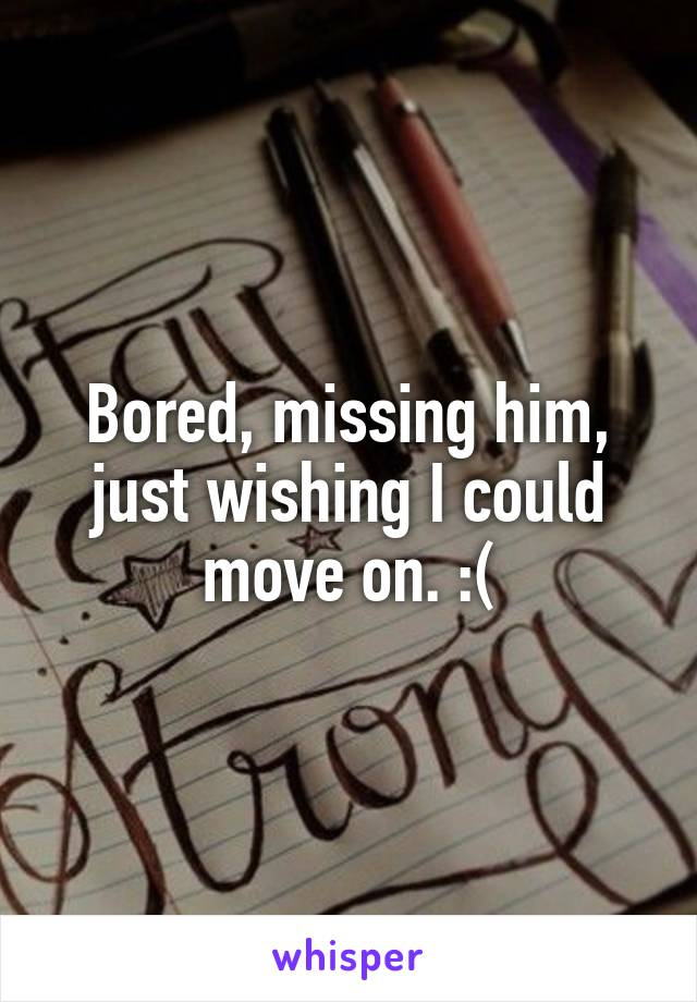 Bored, missing him, just wishing I could move on. :(