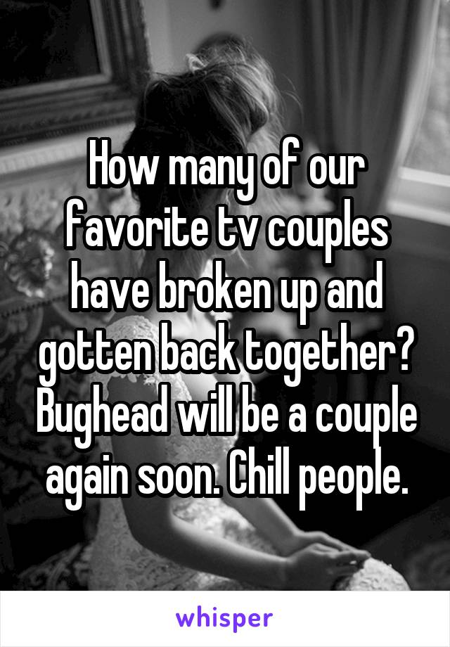 How many of our favorite tv couples have broken up and gotten back together? Bughead will be a couple again soon. Chill people.