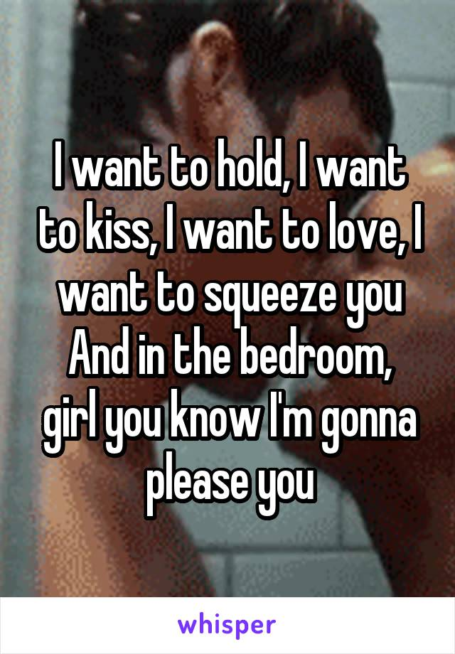 I want to hold, I want to kiss, I want to love, I want to squeeze you And in the bedroom, girl you know I'm gonna please you