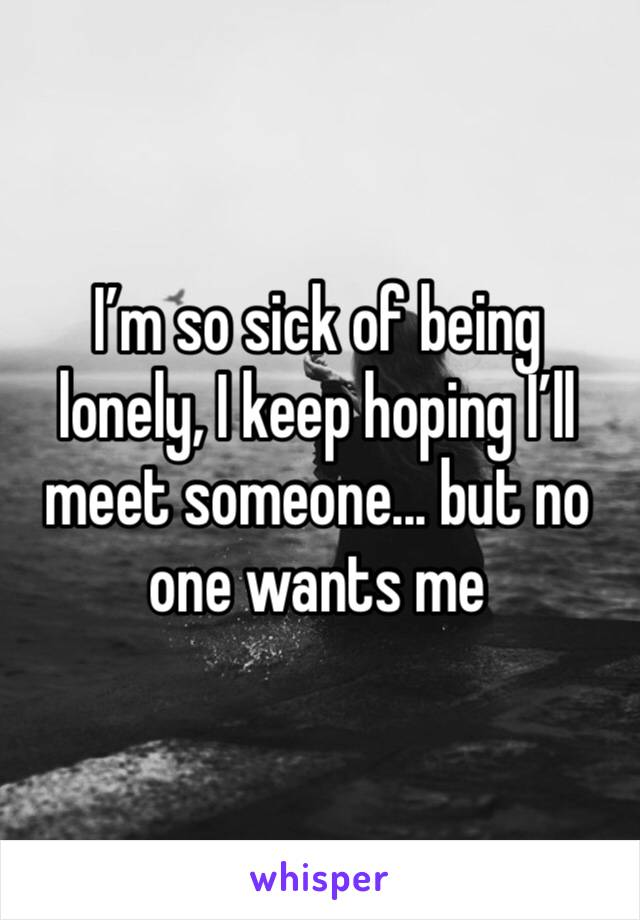 I'm so sick of being lonely, I keep hoping I'll meet someone... but no one wants me
