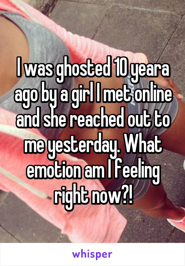 I was ghosted 10 yeara ago by a girl I met online and she reached out to me yesterday. What emotion am I feeling right now?!