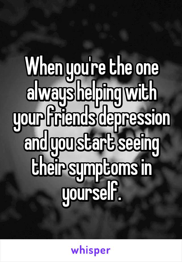 When you're the one always helping with your friends depression and you start seeing their symptoms in yourself.