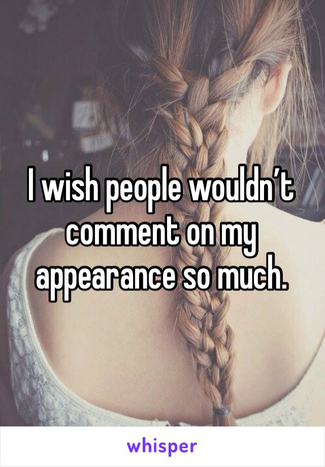 I wish people wouldn't comment on my appearance so much.