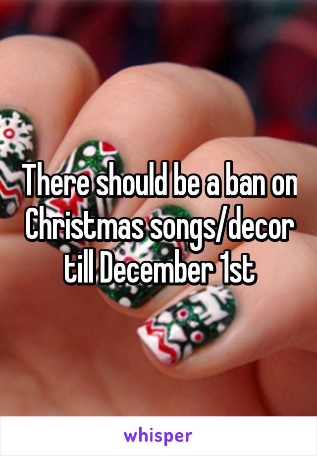 There should be a ban on Christmas songs/decor till December 1st