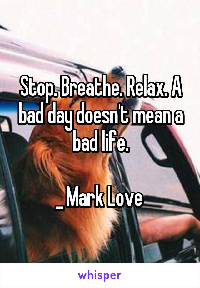 Stop. Breathe. Relax. A bad day doesn't mean a bad life.  _ Mark Love