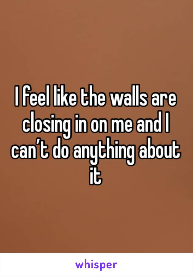 I feel like the walls are closing in on me and I can't do anything about it