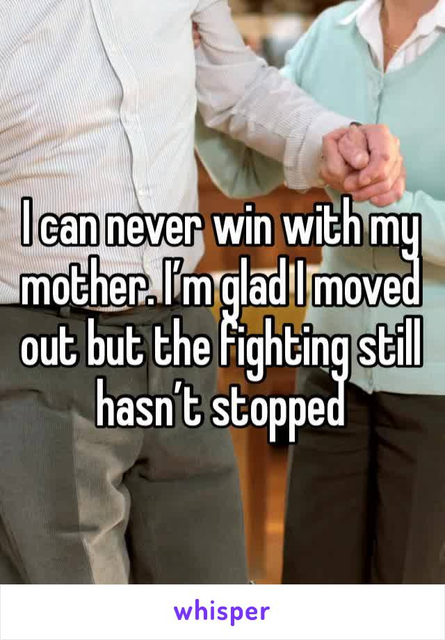 I can never win with my mother. I'm glad I moved out but the fighting still hasn't stopped