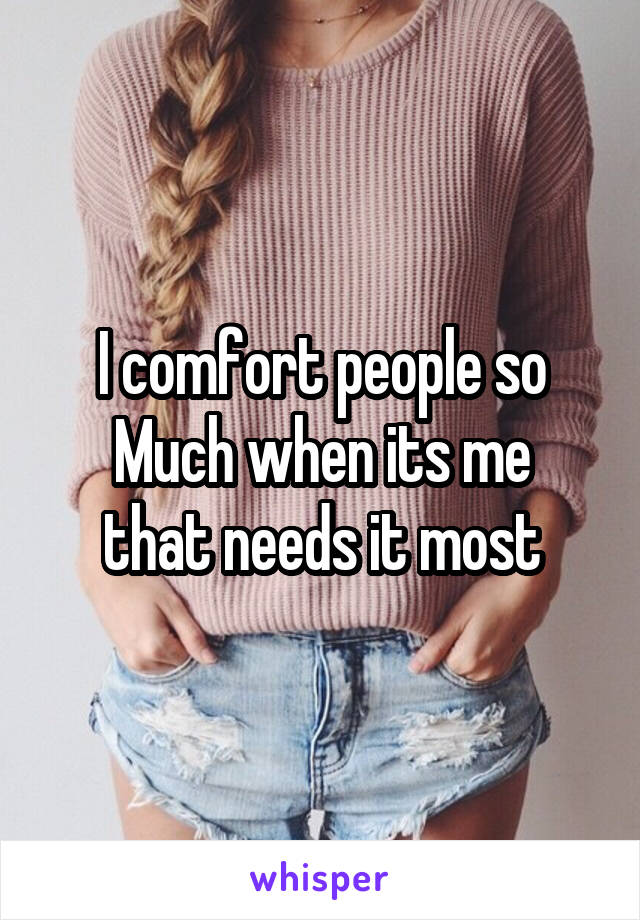 I comfort people so Much when its me that needs it most