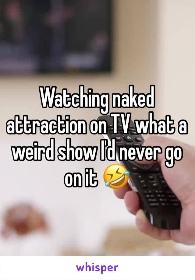 Watching naked attraction on TV what a weird show I'd never go on it 🤣