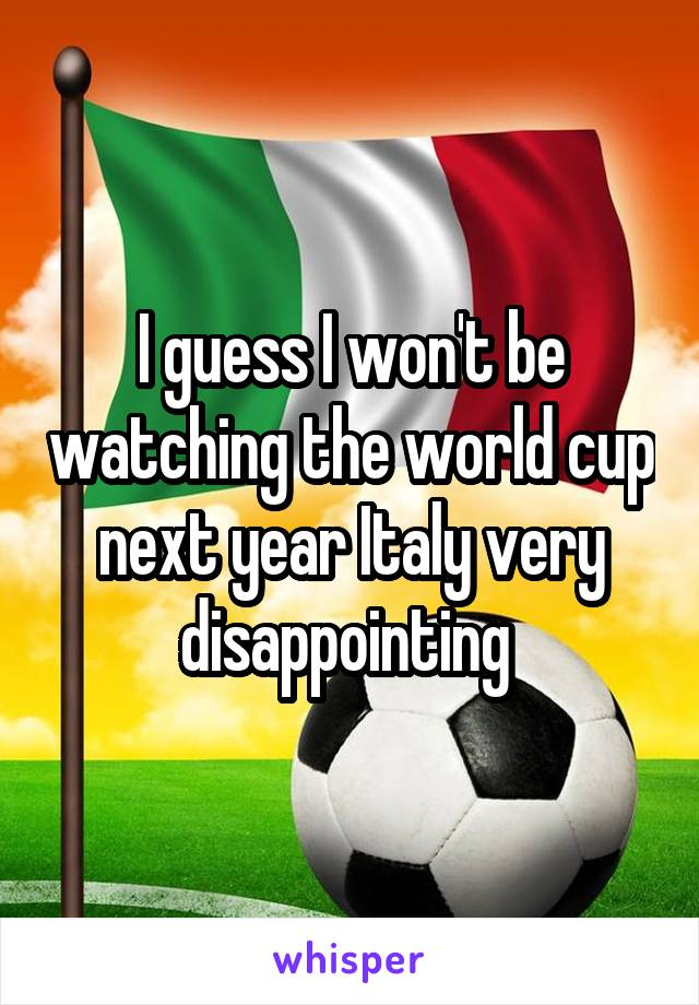 I guess I won't be watching the world cup next year Italy very disappointing