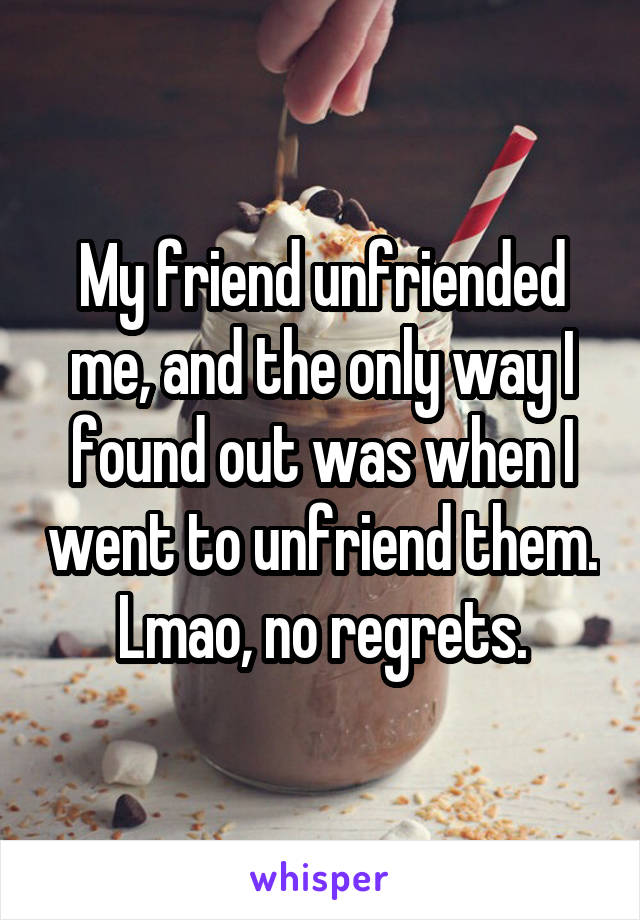 My friend unfriended me, and the only way I found out was when I went to unfriend them. Lmao, no regrets.