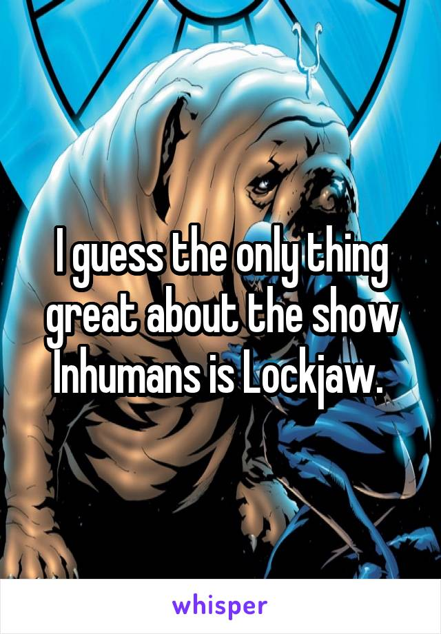 I guess the only thing great about the show Inhumans is Lockjaw.