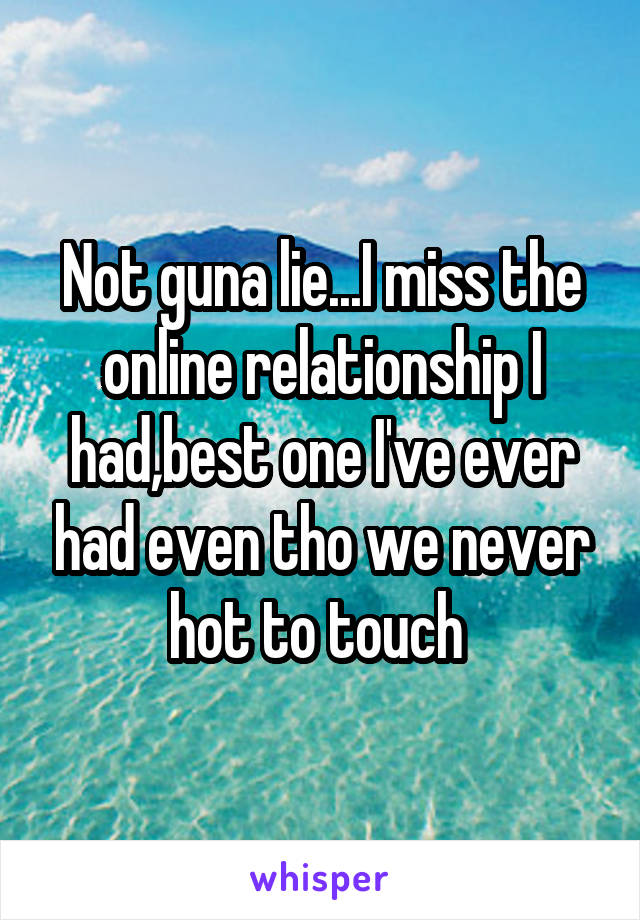 Not guna lie...I miss the online relationship I had,best one I've ever had even tho we never hot to touch