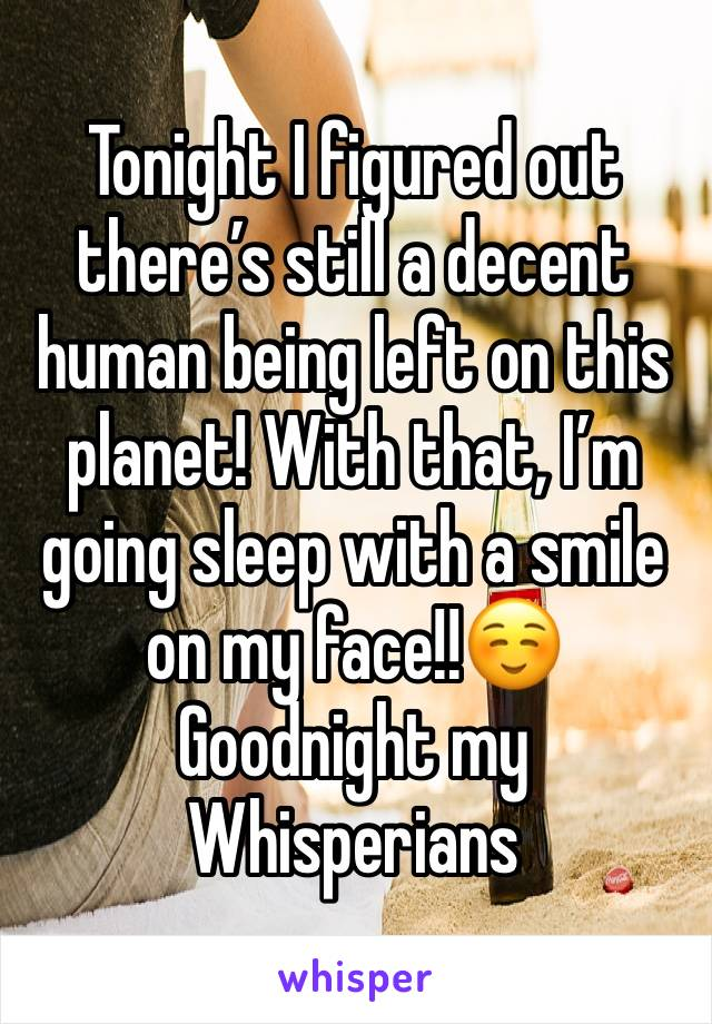 Tonight I figured out there's still a decent human being left on this planet! With that, I'm going sleep with a smile on my face!!☺️ Goodnight my Whisperians