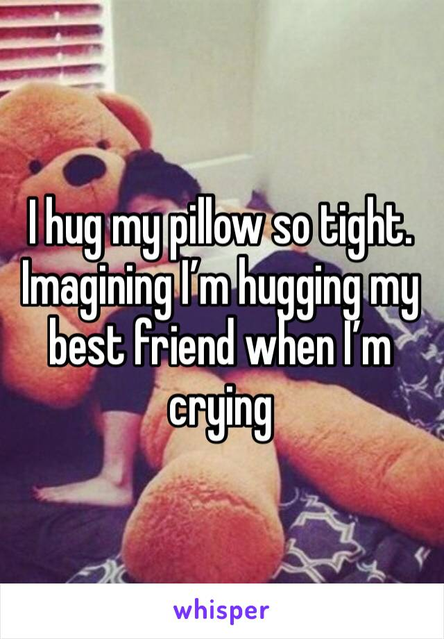 I hug my pillow so tight. Imagining I'm hugging my best friend when I'm crying