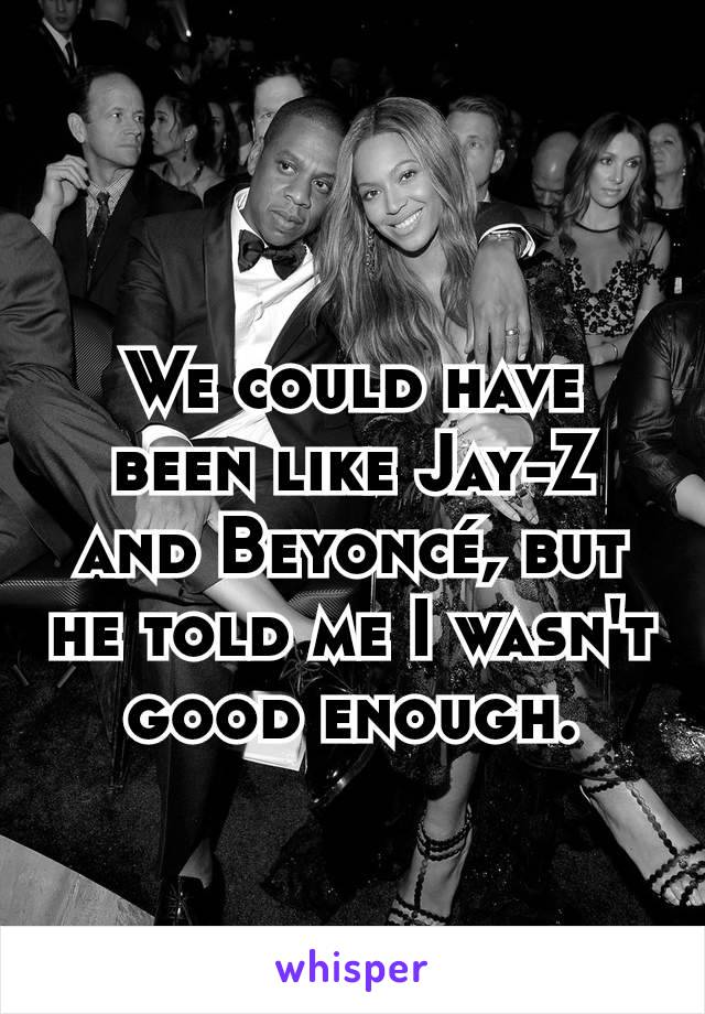 We could have been like Jay-Z and Beyoncé, but he told me I wasn't good enough.