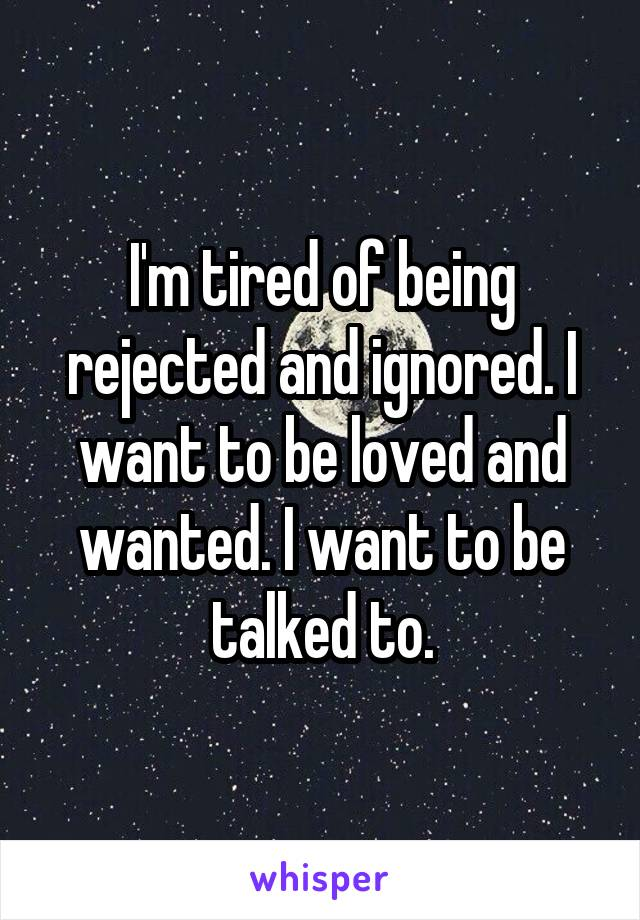 I'm tired of being rejected and ignored. I want to be loved and wanted. I want to be talked to.