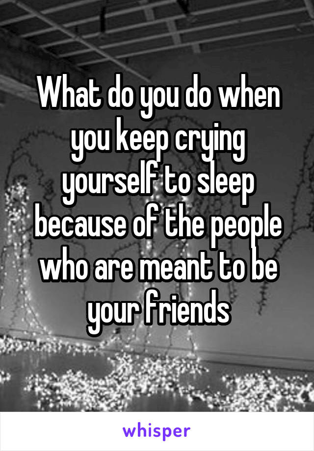 What do you do when you keep crying yourself to sleep because of the people who are meant to be your friends