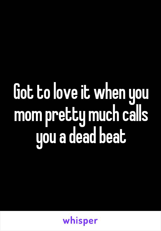 Got to love it when you mom pretty much calls you a dead beat