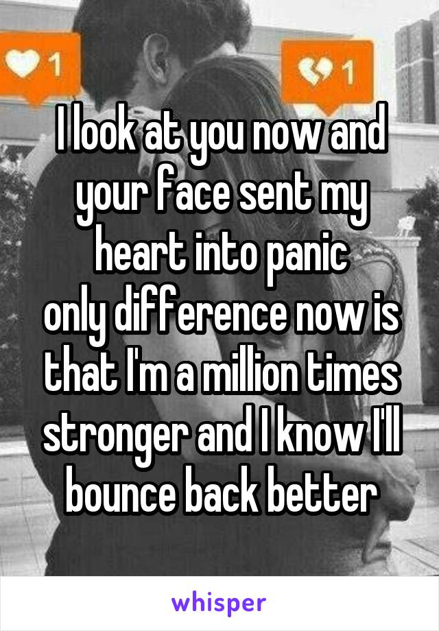 I look at you now and your face sent my heart into panic only difference now is that I'm a million times stronger and I know I'll bounce back better