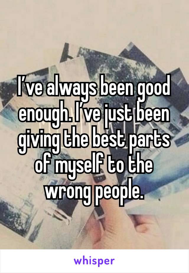 I've always been good enough. I've just been giving the best parts of myself to the wrong people.